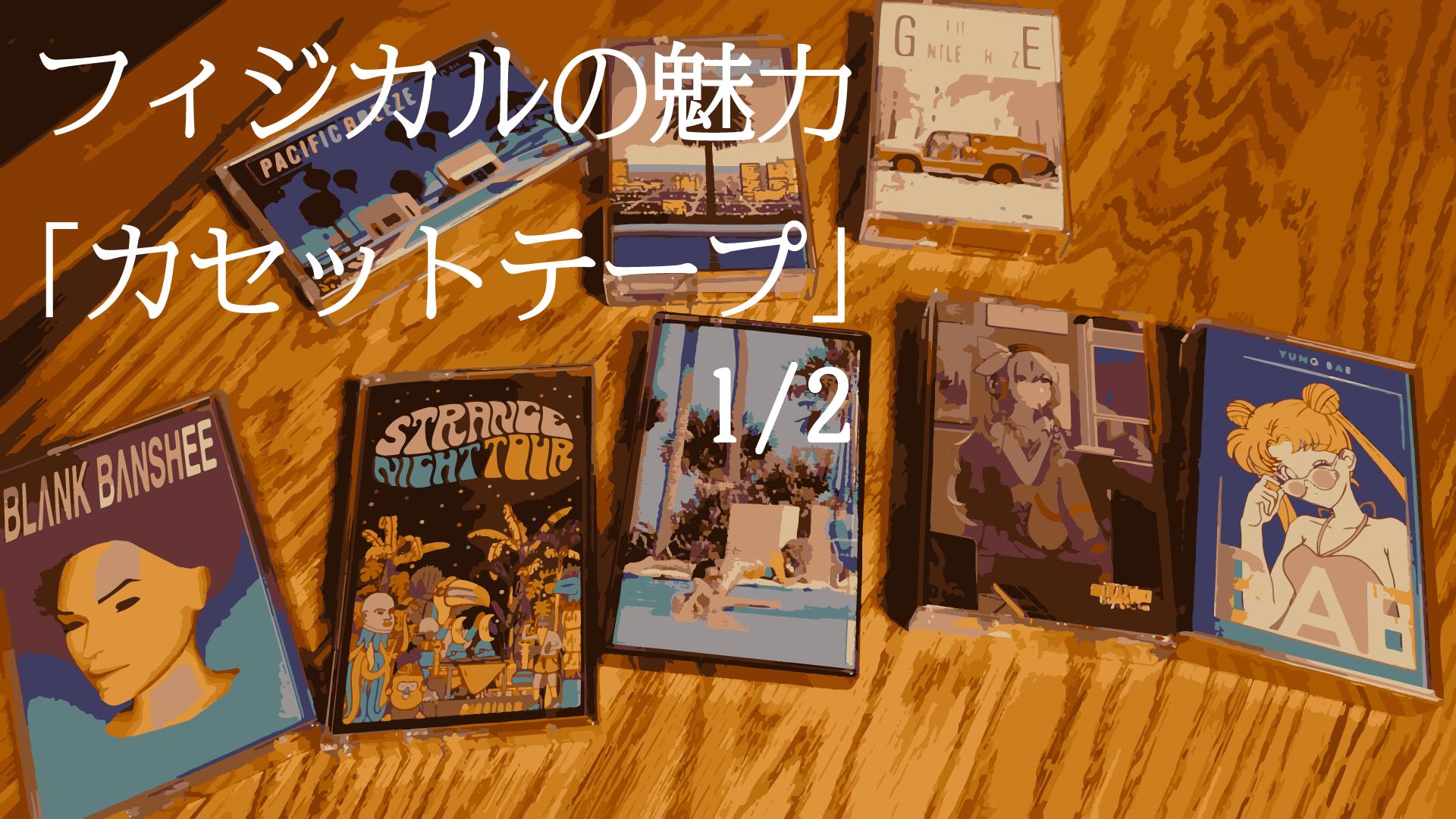 【フィジカルの魅力】その2 カセットテープ(1/2)